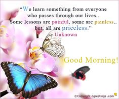 We learn something from everyone who passes through our life.. Some lessons are painful , some are painless.. but all are priceless.