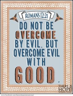 """""""Do not be overcome by evil, but overcome evil with good."""" - Romans 12:21 (NIV) #scripture #biblequote #thereishope #love #compassion #hope #good #goodness #romans  https://www.facebook.com/thereishopeinternational"""