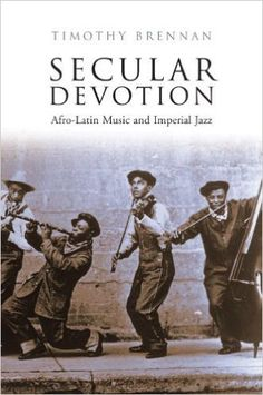 Secular devotion : Afro-Latin music and imperial jazz / Timothy Brennan