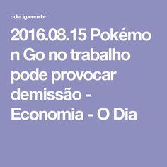 2016.08.15Pokémon Go no trabalho pode provocar demissão - Economia - O Dia