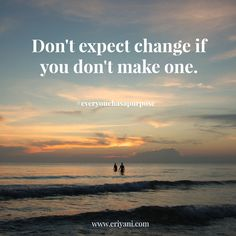 'Don't expect change if you don't make one.' #everyonehasapurpose