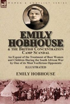Emily Hobhouse and the British Concentration Camp Scandal:An Expose of the Treatment of Boer Women and Children During the South African War by One of Its Most Vociferous Opponents, gold African History, Military History, World War Two, Scandal, South Africa, Camps, British, Children, Gold