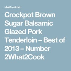 Crockpot Brown Sugar Balsamic Glazed Pork Tenderloin – Best of 2013 – Number 2What2Cook