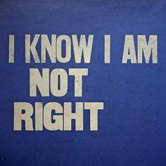 I Know I Am Not Right: but I know I'm not alone. LOL..Oh yeah...