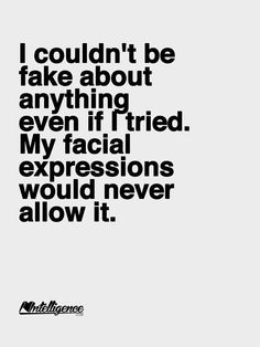 I couldn't be fake about anything even if I tried. My facial expressions would never allow it.