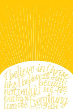I believe in Christ like I believe in the sun: not only because I see it, but by it I can see everything else. - CS Lewis  Lovingly hand-lettered
