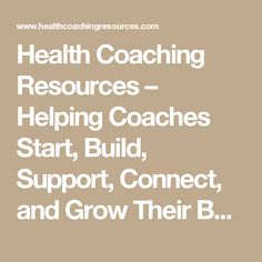 Health Coaching Resources – Helping Coaches Start, Build, Support, Connect, and Grow Their Business