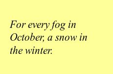 For every fog in October, a snow in the winter.
