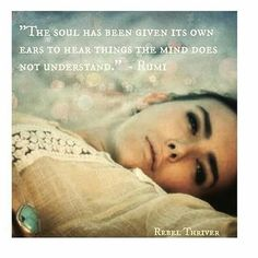 The soul has been given its own ears to hear things the mind does not understand #rumi