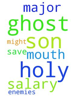 In the name of the father, the son, the holy ghost - In the name of the father, the son, the holy ghost i pray. God of major1 save my salary from the mouth of enemies in the might name of jesus amen Posted at: https://prayerrequest.com/t/DK7 #pray #prayer #request #prayerrequest