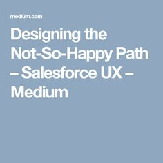 Designing the Not-So-Happy Path – Salesforce UX – Medium