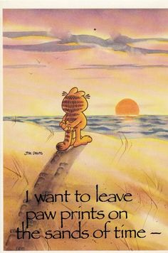I want to leave paw prints on the sands of time! - Garfield.