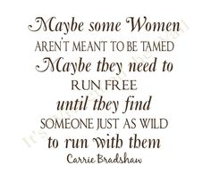 Maybe some women aren't meant to be tamed. Maybe they need to run free until they find someone just as wild to run with them. (SJP, SATC)