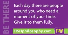 Each day there are people around you who need a moment of your time. #BeThere #FISHPhilosophy #Propellergirl FISH Philosophy
