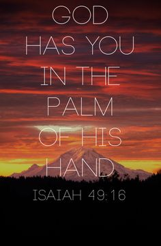 Isa 49:16  Behold, I have engraved you on the palms of my hands; your walls are continually before me.