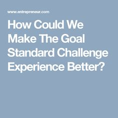 How Could We Make The Goal Standard Challenge Experience Better?