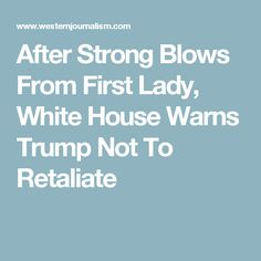 After Strong Blows From First Lady, White House Warns Trump Not To Retaliate