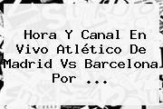 http://tecnoautos.com/wp-content/uploads/imagenes/tendencias/thumbs/hora-y-canal-en-vivo-atletico-de-madrid-vs-barcelona-por.jpg Atletico De Madrid Vs Barcelona. Hora y canal en vivo Atlético de Madrid vs Barcelona por ..., Enlaces, Imágenes, Videos y Tweets - http://tecnoautos.com/actualidad/atletico-de-madrid-vs-barcelona-hora-y-canal-en-vivo-atletico-de-madrid-vs-barcelona-por/