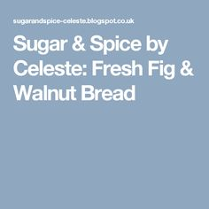 Sugar & Spice by Celeste: Fresh Fig & Walnut Bread