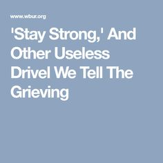 'Stay Strong,' And Other Useless Drivel We Tell The Grieving