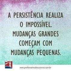 A persistência realiza o impossível. Mudanças grandes começam com mudanças pequenas