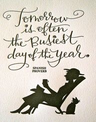 Tomorrow is often the busiest day of the year. Don´t put off until tomorrow what you can do today!  An old saying but worth repeating to keep us from getting behind. See You at the Top
