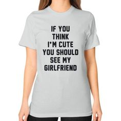 If you think i'm cute you should see my girlfriend Unisex T-Shirt (on woman)
