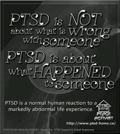 PTSD is NOT about what is Wrong with someone....PTSD is about what HAPPENED to someone.  Show compassion.