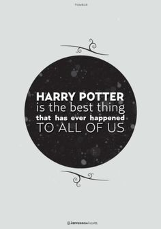 It certainly was one of the best things that ever happened to me. The boy wizard brought joy to me during a very dark time in my life. I count myself as one of those kids who found an escape in these books.