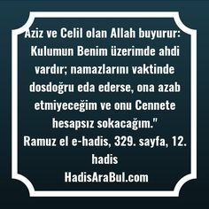 """Aziz ve Celil olan Allah buyurur: """" Kulumun Benim üzerimde ahdi vardır; namazlarını vaktinde dosdoğru eda ederse, ona azab etmiyeceğim ve onu Cennete hesapsız sokacağım."""" Ravi: Hz. Âişe (r.anha)  Kaynak: Ramuz el e-hadis, 329. sayfa, 12. hadis #birhadis"""