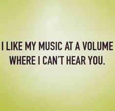 Music at a volume where I can't hear you