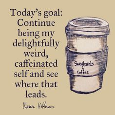 Todays Goal: Continue being My Delightfully Caffeinated Self ;)☕