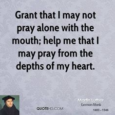 Martin Luther Quotes - Grant that I may not pray alone with the mouth; help me that I may pray from the depths of my heart. Martin Luther Quotes, Martin Luther Jr, Biblical Quotes, Scripture Quotes, Bible Verses, Prayer Quotes, Martin Luther Reformation, Favorite Quotes, Best Quotes