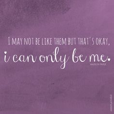 """""""I may not be like them, but that's okay. I can only be me."""" –Madilyn Paige, """"Irreplaceable"""""""