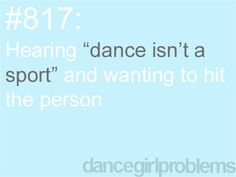 "#817: Hearing (the following) ""Dance (Ballet/Tap/Jazz) isn't a sport,""  and wanting to hit the person.  The problem isn't hearing the words, or the wish to hit them.  The trouble is actually in NOT hitting them."