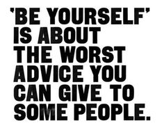 Lol. Well I agrue that this is mistaken advice from some people... They need to start being self aware rather than self absorbed.