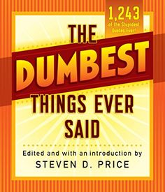 The Dumbest Things Ever Said (1001) by Steven Price https://www.amazon.com/dp/1493029428/ref=cm_sw_r_pi_dp_x_ZwWgzb946K22V