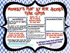 "This file contains 36 task cards that can be used with ""Monkey's Paw"" by W.W. Jacobs. They are designed specifically for 6th-8th grade classes, but could easily be used in higher grade levels due to the fact you can create your own criteria. The front of each task card contains a description of each task while there are two options for the back of each task card. Option One contains a list of clearly defined criteria for each task that students can use to guide them and self-assess. $"