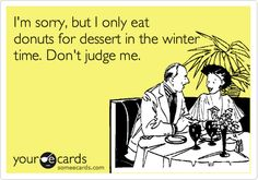 Funny Apology Ecard: I'm sorry, but I only eat donuts for dessert in the winter time. Don't judge me.