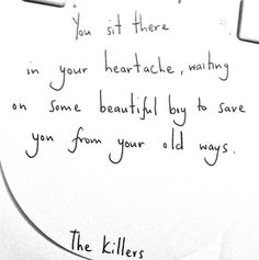 you sit there in your heartache, waiting on some beautiful boy to save you from your old ways The Killers