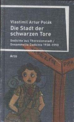 Vlastimil Artur Polák : Stadt der schwarzen Tore : Gedichte aus Theresienstadt / Gesammelte Gedichte 1938-1990. Wuppertal : Arco, 2013.