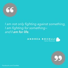 I am not fighting against something, I am fighting for something - and I am for life. - Andrea Bocelli