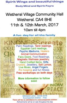 Mind, Body and Spirit Holistic Event http://www.cumbriacrack.com/wp-content/uploads/2017/02/Spirit-Wings-and-Beautiful-Things-event.jpg Spirit Wings and Beautiful Things Mind Body and Spirit Holistic Fayre. 11th – 12th March 2017. Wetheral Village Community Hall, Carlisle CA4 8HE. 10am – 4pm. Entry fee £2.50 accompanied children free    http://www.cumbriacrack.com/2017/02/12/mind-body-spirit-holistic-event/