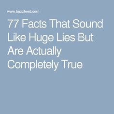 77 Facts That Sound Like Huge Lies But Are Actually Completely True