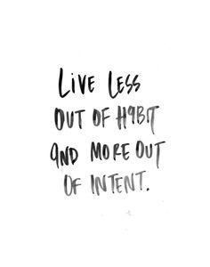 Live less out of habit and more out of intent.