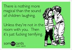 There is nothing more magical than the sound of children laughing. Unless they're not in the room with you. Then it's just fucking terrifying.