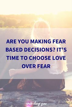 Are You Making Fear Based Decisions- It's Time to Choose Love over Fear