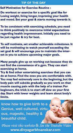 Self Motivation for Exercise Routine : Do workout or exercise for a specific goal like for Losing weight, living longer, improving your health and mood. Set your goal & starts moving towards it. To be consistent with exercising schedule, you need to think positively to overcome initial expectations regarding health improvement. Initially you need to be just regular & try for best.  http://divyagarbhsanskar.blogspot.in/2015/03/self-motivation-for-exercise-routine.html