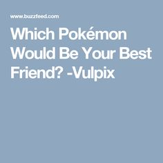 Which Pokémon Would Be Your Best Friend? -Vulpix
