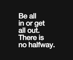 Be all in or get out. There is no halfway.